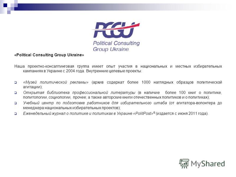 «Political Consulting Group Ukraine» Наша проектно-консалтинговая группа имеет опыт участия в национальных и местных избирательных кампаниях в Украине с 2004 года. Внутренние целевые проекты: «Музей политической рекламы» (архив содержат более 1000 на