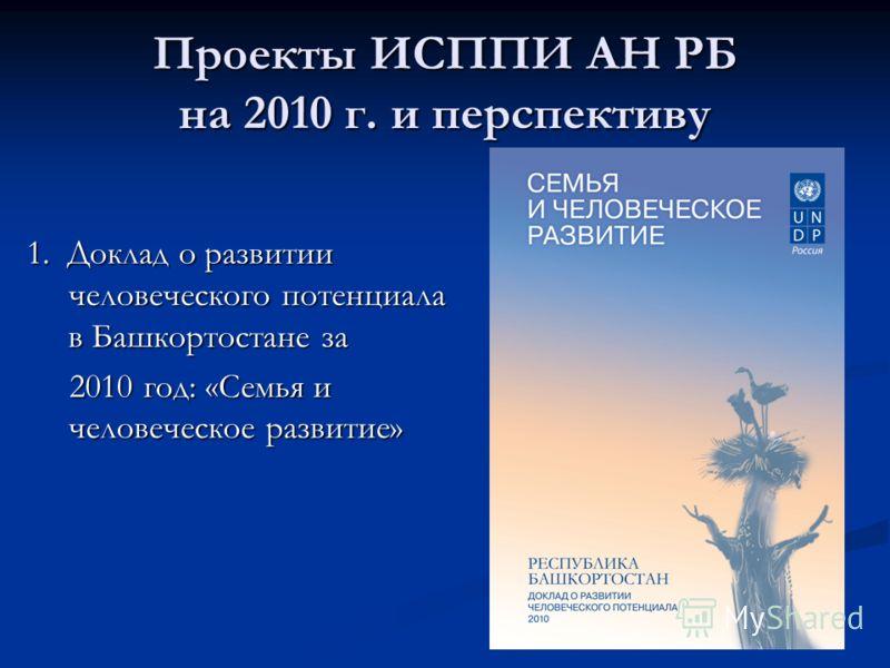 Проекты ИСППИ АН РБ на 2010 г. и перспективу 1. Доклад о развитии человеческого потенциала в Башкортостане за 1. Доклад о развитии человеческого потенциала в Башкортостане за 2010 год: «Семья и человеческое развитие» 2010 год: «Семья и человеческое р