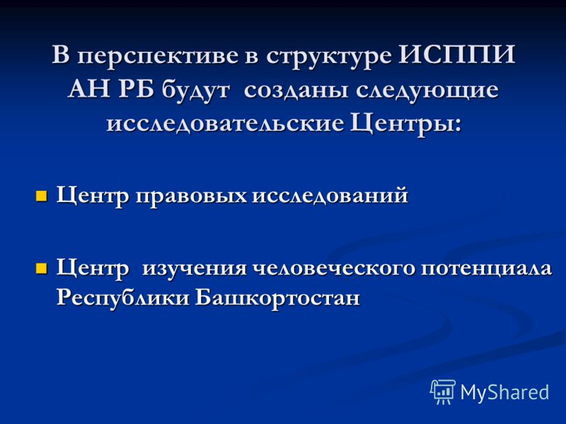 В перспективе в структуре ИСППИ АН РБ будут созданы следующие исследовательские Центры: Центр правовых исследований Центр правовых исследований Центр изучения человеческого потенциала Республики Башкортостан Центр изучения человеческого потенциала Ре