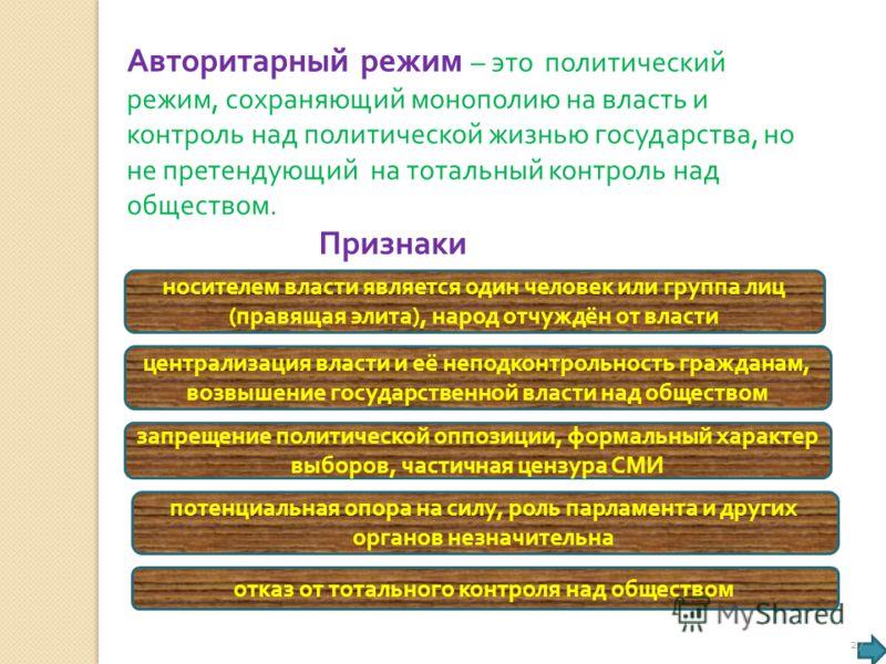 Авторитарный режим – это политический режим, сохраняющий монополию на власть и контроль над политической жизнью государства, но не претендующий на тотальный контроль над обществом. Признаки носителем власти является один человек или группа лиц ( прав
