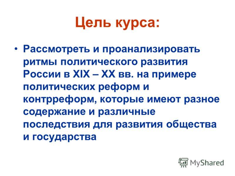 Цель курса: Рассмотреть и проанализировать ритмы политического развития России в XIX – XX вв. на примере политических реформ и контрреформ, которые имеют разное содержание и различные последствия для развития общества и государства