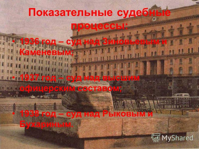 Показательные судебные процессы: 1936 год – суд над Зиновьевым и Каменевым; 1937 год – суд над высшим офицерским составом; 1938 год – суд над Рыковым и Бухариным.
