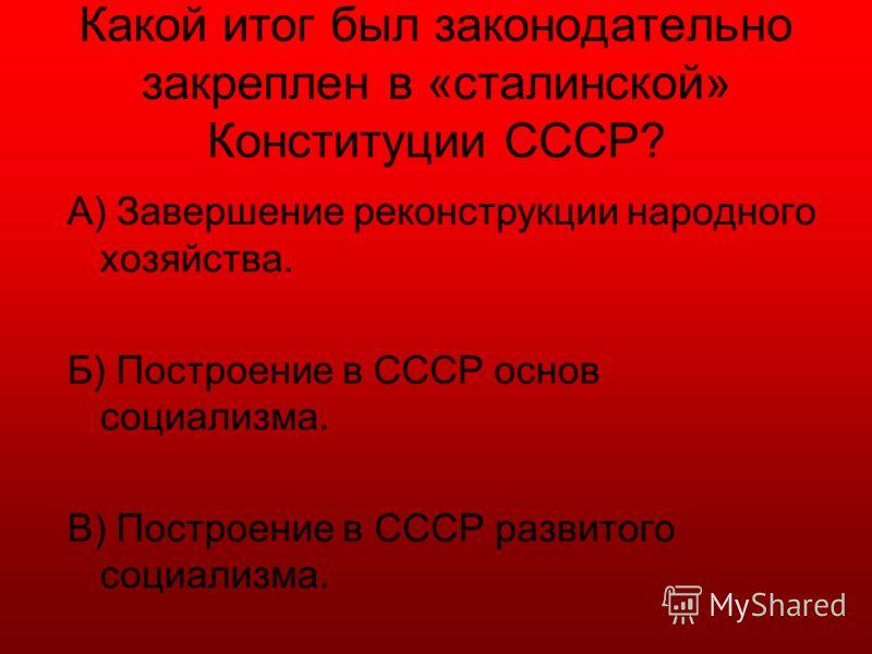 Какой итог был законодательно закреплен в «сталинской» Конституции СССР? А) Завершение реконструкции народного хозяйства. Б) Построение в СССР основ социализма. В) Построение в СССР развитого социализма.