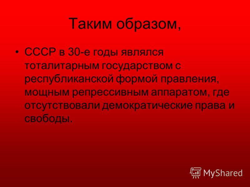 Таким образом, СССР в 30-е годы являлся тоталитарным государством с республиканской формой правления, мощным репрессивным аппаратом, где отсутствовали демократические права и свободы.