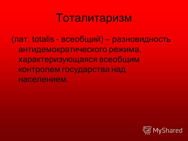 Тоталитаризм (лат. totalis - всеобщий) – разновидность антидемократического режима, характеризующаяся всеобщим контролем государства над населением.