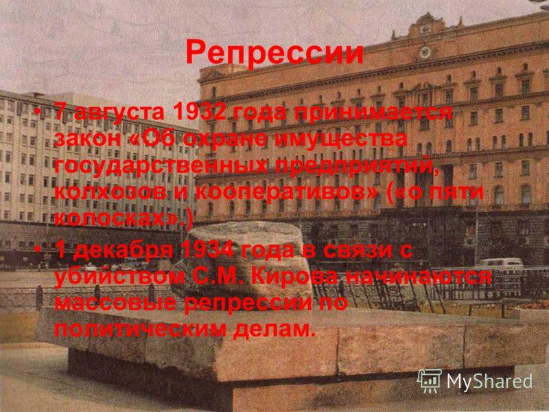 Репрессии 7 августа 1932 года принимается закон «Об охране имущества государственных предприятий, колхозов и кооперативов» («о пяти колосках».) 1 декабря 1934 года в связи с убийством С.М. Кирова начинаются массовые репрессии по политическим делам.