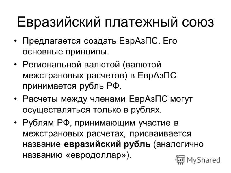 Евразийский платежный союз Предлагается создать ЕврАзПС. Его основные принципы. Региональной валютой (валютой межстрановых расчетов) в ЕврАзПС принимается рубль РФ. Расчеты между членами ЕврАзПС могут осуществляться только в рублях. Рублям РФ, приним