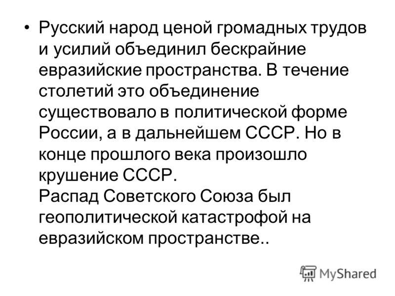 Русский народ ценой громадных трудов и усилий объединил бескрайние евразийские пространства. В течение столетий это объединение существовало в политической форме России, а в дальнейшем СССР. Но в конце прошлого века произошло крушение СССР. Распад Со
