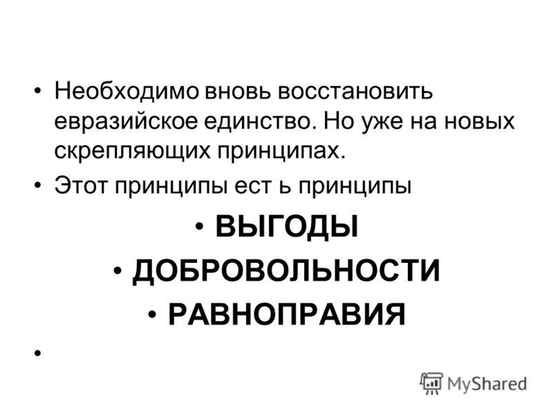 Необходимо вновь восстановить евразийское единство. Но уже на новых скрепляющих принципах. Этот принципы ест ь принципы ВЫГОДЫ ДОБРОВОЛЬНОСТИ РАВНОПРАВИЯ