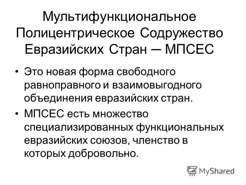 Мультифункциональное Полицентрическое Содружество Евразийских Стран МПСЕС Это новая форма свободного равноправного и взаимовыгодного объединения евразийских стран. МПСЕС есть множество специализированных функциональных евразийских союзов, членство в