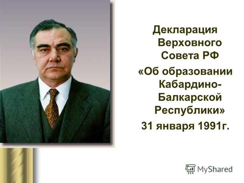 Декларация Верховного Совета РФ «Об образовании Кабардино- Балкарской Республики» 31 января 1991г.
