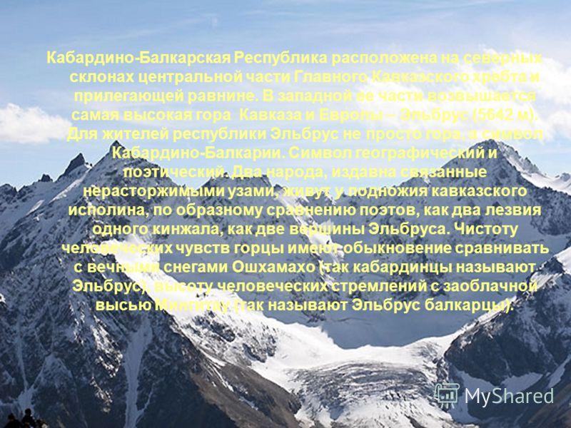 Кабардино-Балкарская Республика расположена на северных склонах центральной части Главного Кавказского хребта и прилегающей равнине. В западной ее части возвышается самая высокая гора Кавказа и Европы – Эльбрус (5642 м). Для жителей республики Эльбру