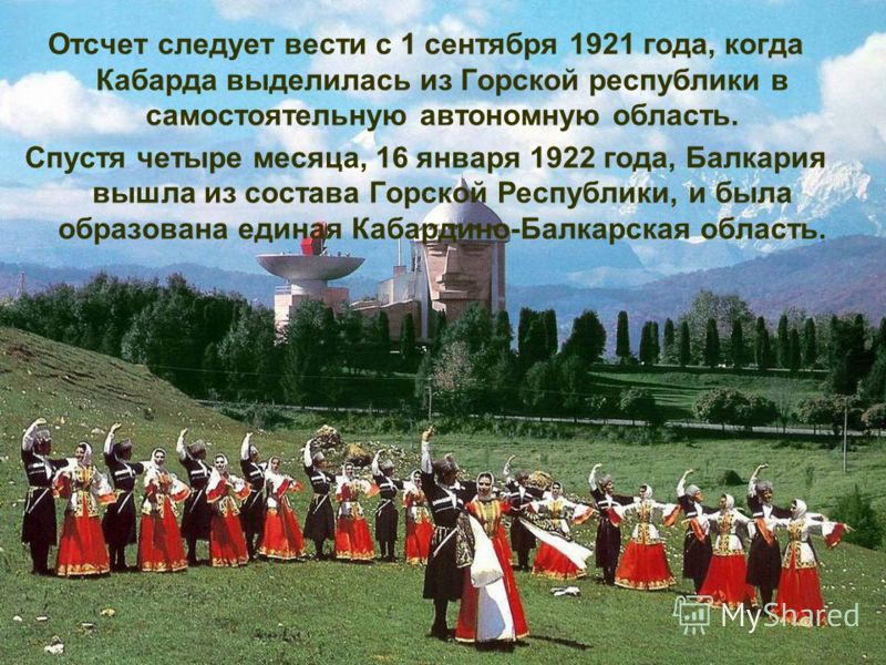Отсчет следует вести с 1 сентября 1921 года, когда Кабарда выделилась из Горской республики в самостоятельную автономную область. Спустя четыре месяца, 16 января 1922 года, Балкария вышла из состава Горской Республики, и была образована единая Кабард