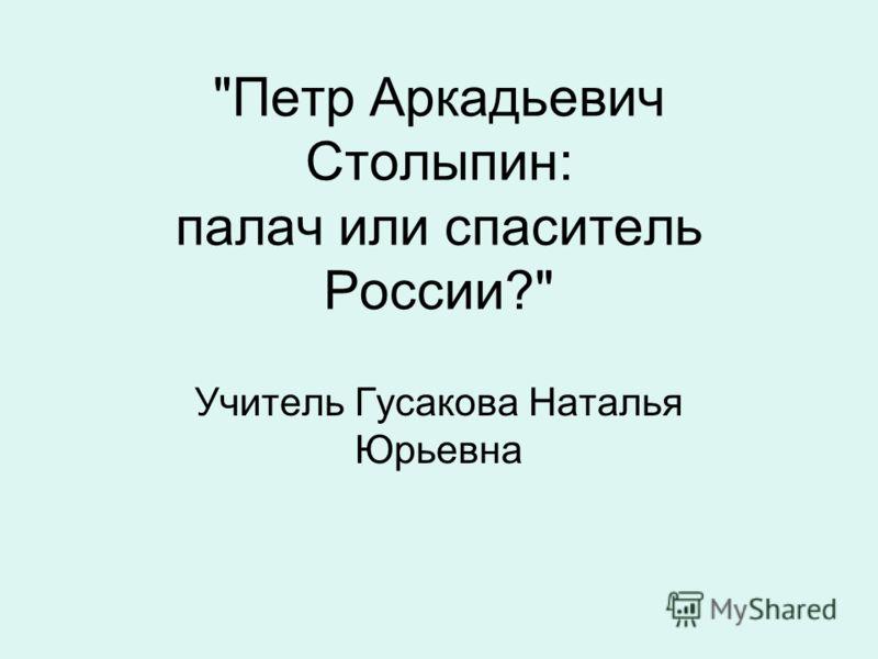 Петр Аркадьевич Столыпин: палач или спаситель России? Учитель Гусакова Наталья Юрьевна