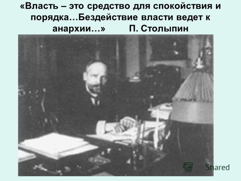 «Власть – это средство для спокойствия и порядка…Бездействие власти ведет к анархии…» П. Столыпин