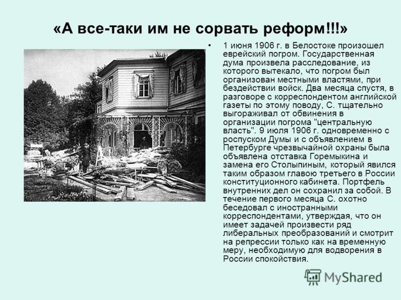 «А все-таки им не сорвать реформ!!!» 1 июня 1906 г. в Белостоке произошел еврейский погром. Государственная дума произвела расследование, из которого вытекало, что погром был организован местными властями, при бездействии войск. Два месяца спустя, в