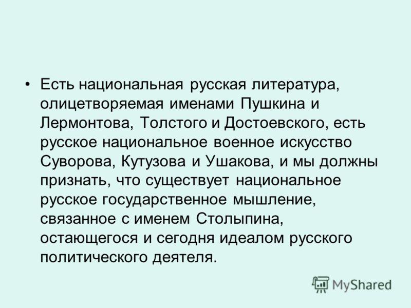 Есть национальная русская литература, олицетворяемая именами Пушкина и Лермонтова, Толстого и Достоевского, есть русское национальное военное искусство Суворова, Кутузова и Ушакова, и мы должны признать, что существует национальное русское государств