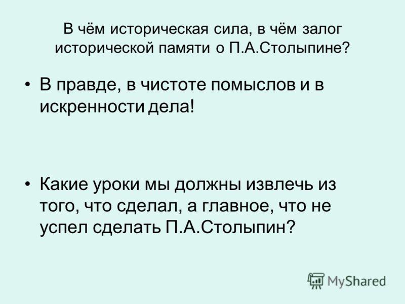 В чём историческая сила, в чём залог исторической памяти о П.А.Столыпине? В правде, в чистоте помыслов и в искренности дела! Какие уроки мы должны извлечь из того, что сделал, а главное, что не успел сделать П.А.Столыпин?