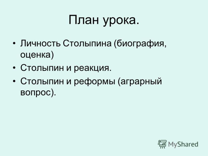 План урока. Личность Столыпина (биография, оценка) Столыпин и реакция. Столыпин и реформы (аграрный вопрос).
