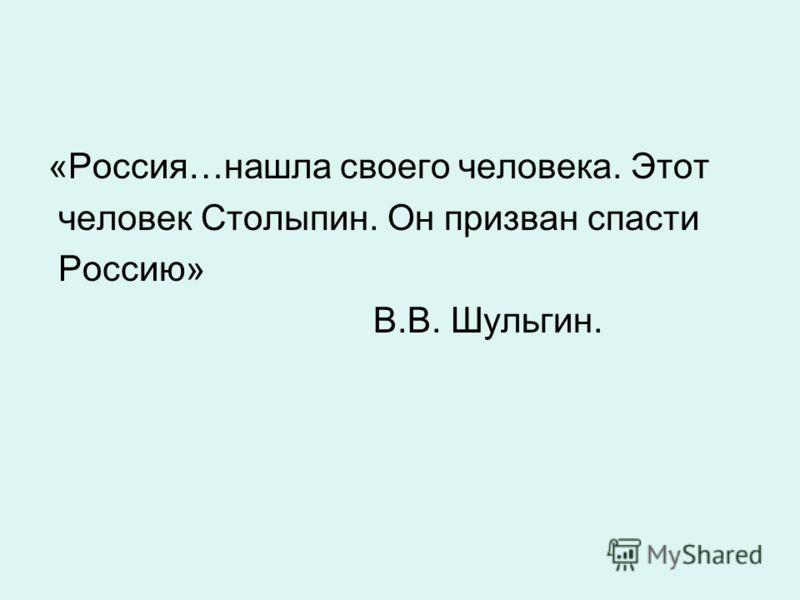 «Россия…нашла своего человека. Этот человек Столыпин. Он призван спасти Россию» В.В. Шульгин.