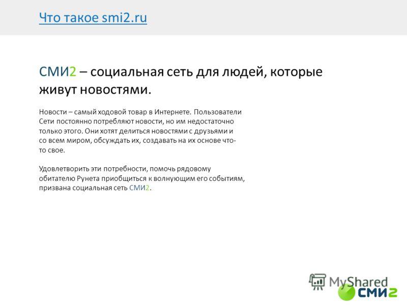 Что такое smi2.ru СМИ2 – социальная сеть для людей, которые живут новостями. Новости – самый ходовой товар в Интернете. Пользователи Сети постоянно потребляют новости, но им недостаточно только этого. Они хотят делиться новостями с друзьями и со всем