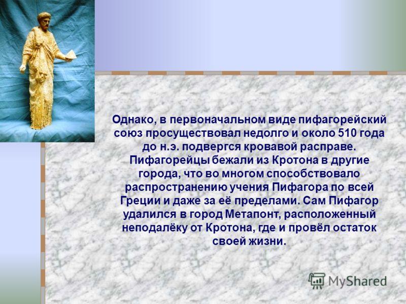Однако, в первоначальном виде пифагорейский союз просуществовал недолго и около 510 года до н.э. подвергся кровавой расправе. Пифагорейцы бежали из Кротона в другие города, что во многом способствовало распространению учения Пифагора по всей Греции и