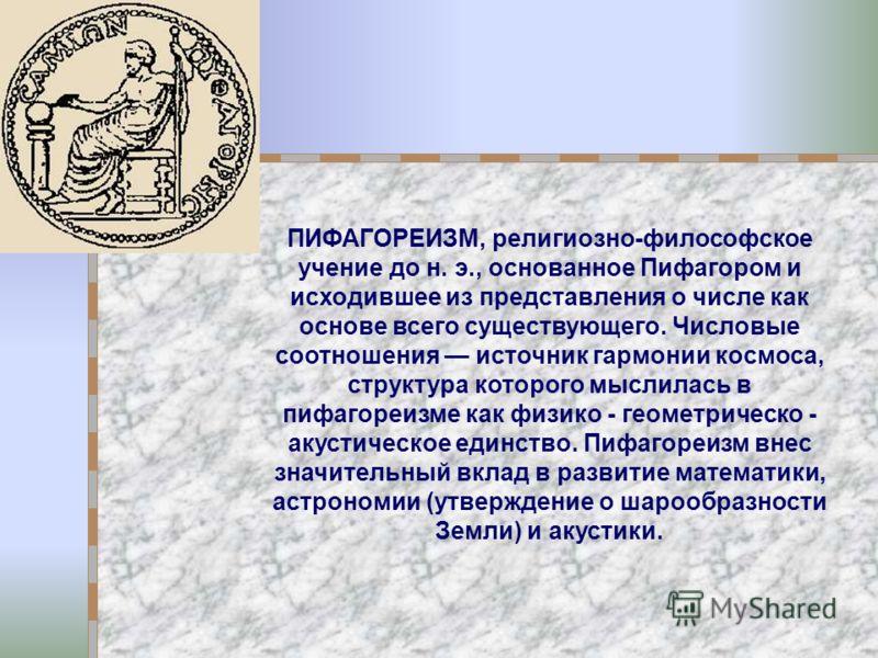 ПИФАГОРЕИЗМ, религиозно-философское учение до н. э., основанное Пифагором и исходившее из представления о числе как основе всего существующего. Числовые соотношения источник гармонии космоса, структура которого мыслилась в пифагореизме как физико - г