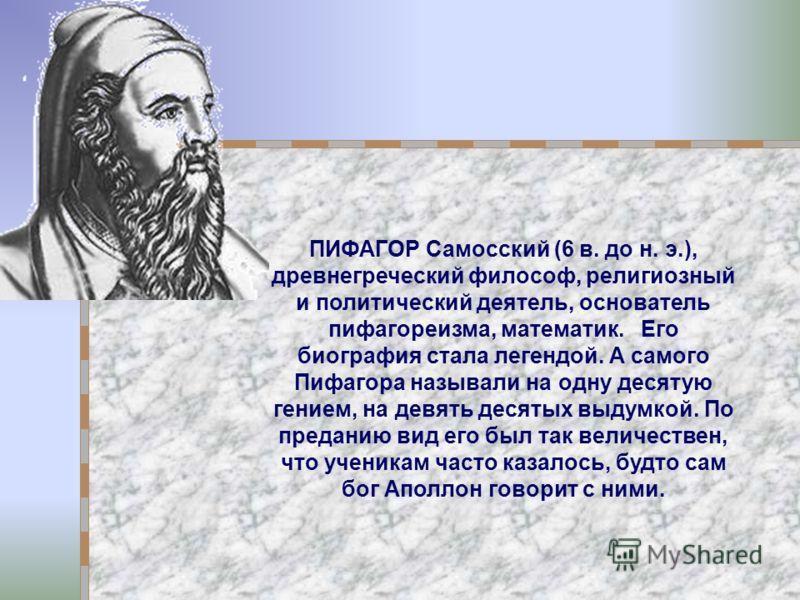 ПИФАГОР Самосский (6 в. до н. э.), древнегреческий философ, религиозный и политический деятель, основатель пифагореизма, математик. Его биография стала легендой. А самого Пифагора называли на одну десятую гением, на девять десятых выдумкой. По предан