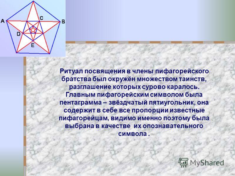 Ритуал посвящения в члены пифагорейского братства был окружён множеством таинств, разглашение которых сурово каралось. Главным пифагорейским символом была пентаграмма – звёздчатый пятиугольник, она содержит в себе все пропорции известные пифагорейцам