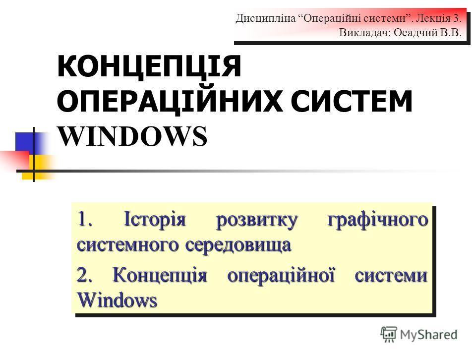КОНЦЕПЦІЯ ОПЕРАЦІЙНИХ СИСТЕМ WINDOWS 1. Історія розвитку графічного системного середовища 2. Концепція операційної системи Windows 1. Історія розвитку графічного системного середовища 2. Концепція операційної системи Windows Дисципліна Операційні сис