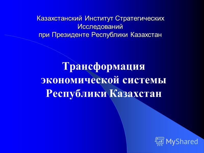 Казахстанский Институт Стратегических Исследований при Президенте Республики Казахстан Трансформация экономической системы Республики Казахстан