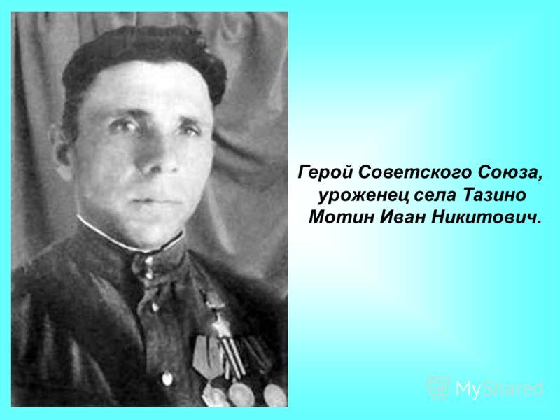 Герой Советского Союза, уроженец села Тазино Мотин Иван Никитович.