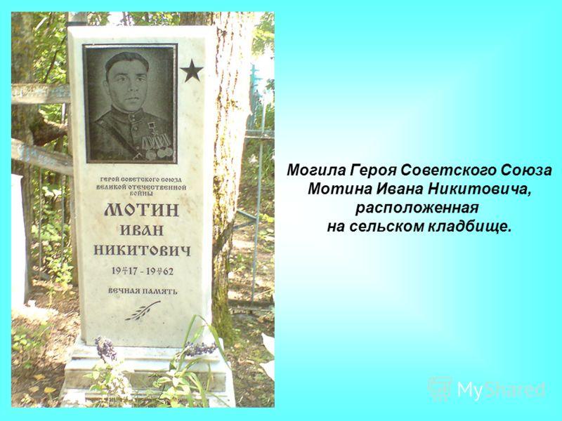 Могила Героя Советского Союза Мотина Ивана Никитовича, расположенная на сельском кладбище.