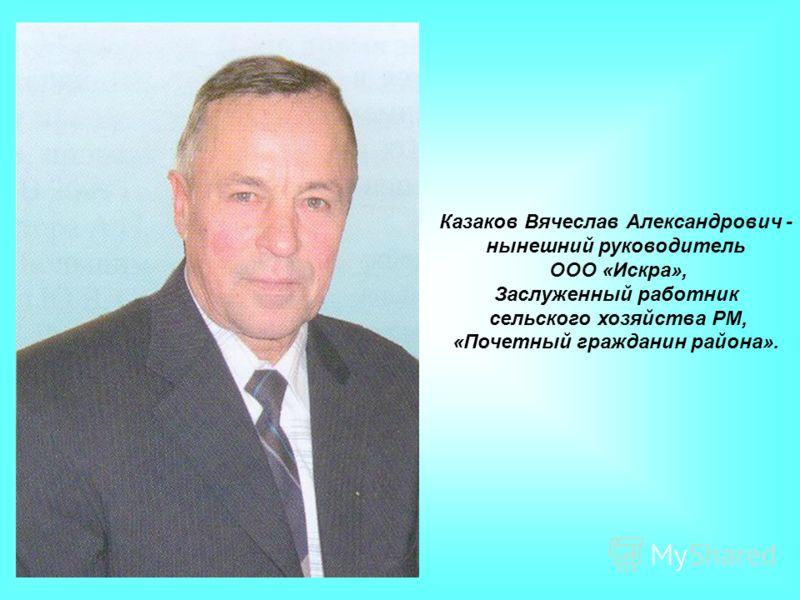 Казаков Вячеслав Александрович - нынешний руководитель ООО «Искра», Заслуженный работник сельского хозяйства РМ, «Почетный гражданин района».