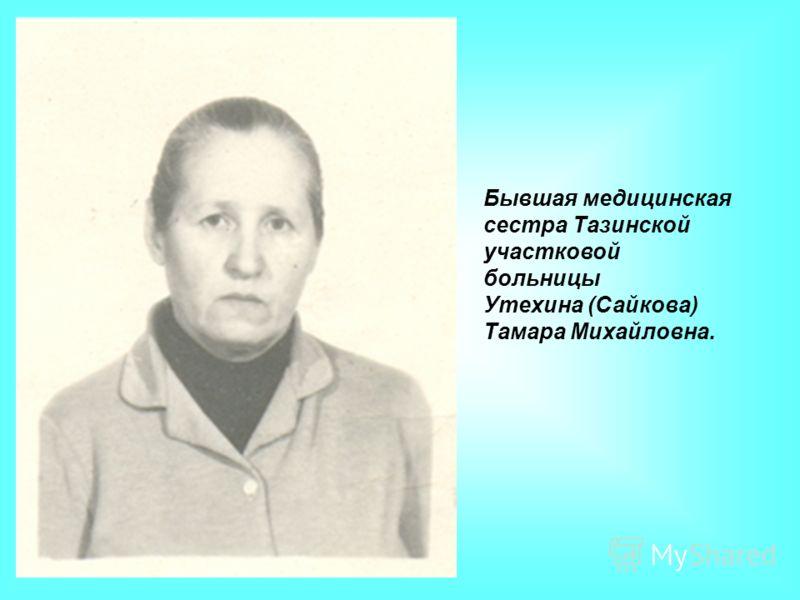 Бывшая медицинская сестра Тазинской участковой больницы Утехина (Сайкова) Тамара Михайловна.