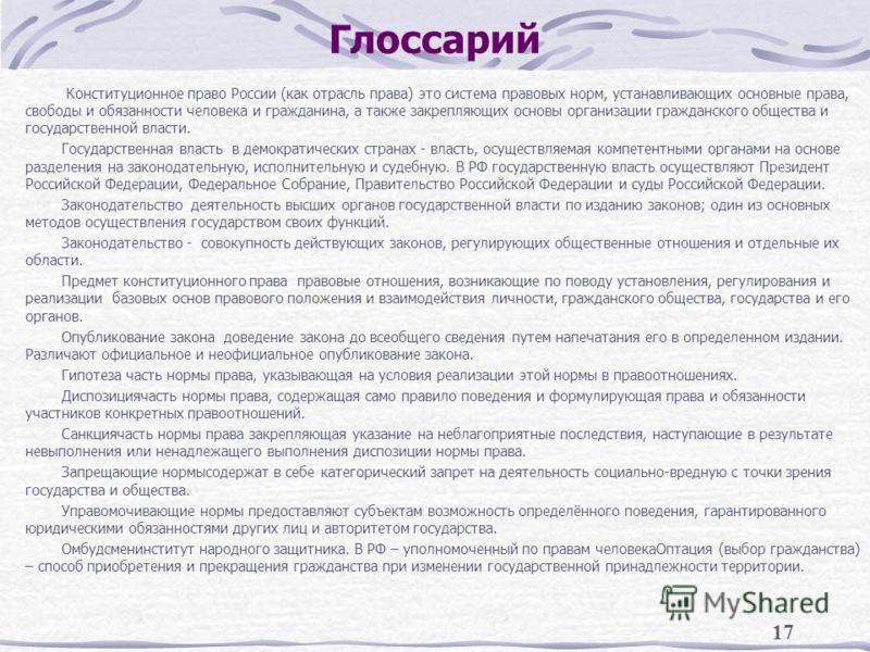17 Глоссарий Конституционное право России (как отрасль права) это система правовых норм, устанавливающих основные права, свободы и обязанности человека и гражданина, а также закрепляющих основы организации гражданского общества и государственной влас