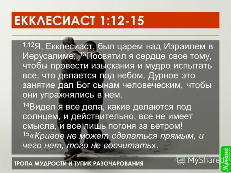 ТРОПА МУДРОСТИ И ТУПИК РАЗОЧАРОВАНИЯ ЕККЛЕСИАСТ 1:12-15 1:12 Я, Екклесиаст, был царем над Израилем в Иерусалиме; 13 Посвятил я сердце свое тому, чтобы провести изыскания и мудро испытать все, что делается под небом. Дурное это занятие дал Бог сынам ч