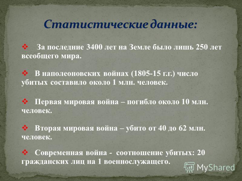 За последние 3400 лет на Земле было лишь 250 лет всеобщего мира. В наполеоновских войнах (1805-15 г.г.) число убитых составило около 1 млн. человек. Первая мировая война – погибло около 10 млн. человек. Вторая мировая война – убито от 40 до 62 млн. ч