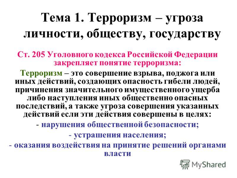 Тема 1. Терроризм – угроза личности, обществу, государству Ст. 205 Уголовного кодекса Российской Федерации закрепляет понятие терроризма: Терроризм – это совершение взрыва, поджога или иных действий, создающих опасность гибели людей, причинения значи