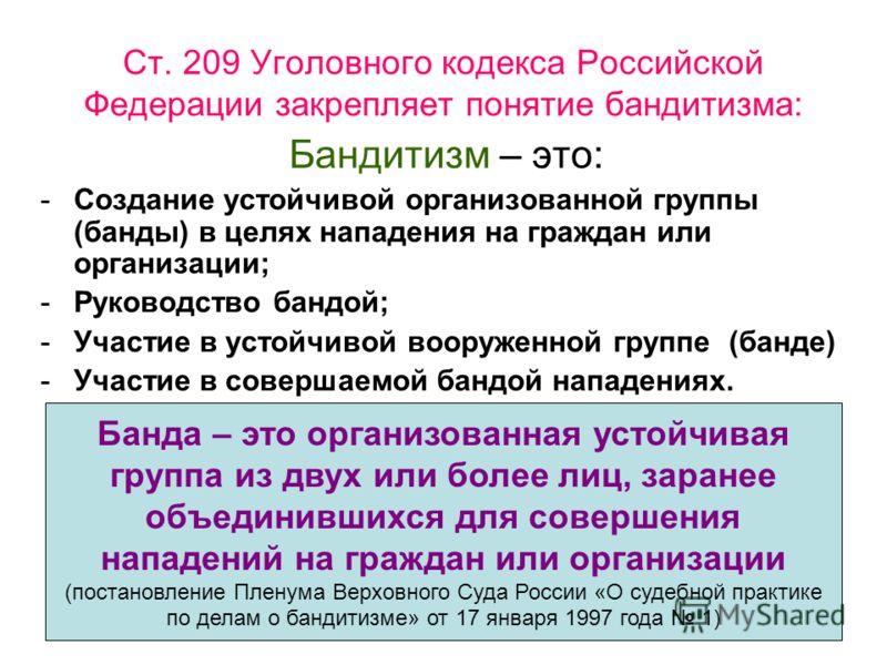 Ст. 209 Уголовного кодекса Российской Федерации закрепляет понятие бандитизма: Бандитизм – это: -Создание устойчивой организованной группы (банды) в целях нападения на граждан или организации; -Руководство бандой; -Участие в устойчивой вооруженной гр