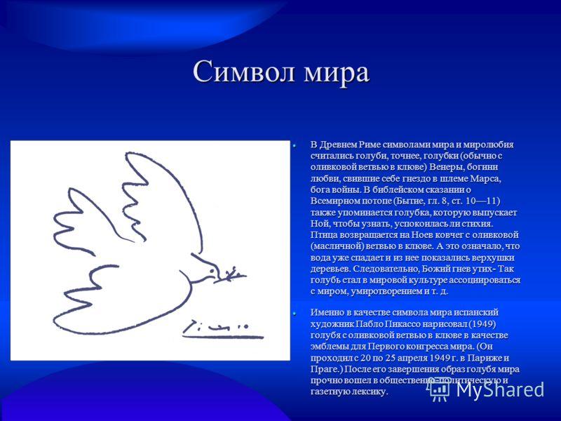 Символ мира В Древнем Риме символами мира и миролюбия считались голуби, точнее, голубки (обычно с оливковой ветвью в клюве) Венеры, богини любви, свившие себе гнездо в шлеме Марса, бога войны. В библейском сказании о Всемирном потопе (Бытие, гл. 8, с
