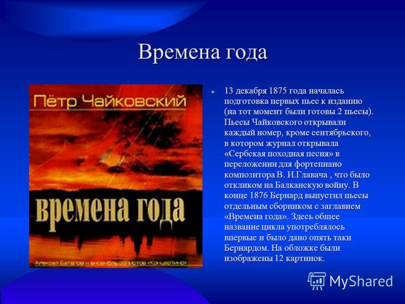 Времена года 13 декабря 1875 года началась подготовка первых пьес к изданию (на тот момент были готовы 2 пьесы). Пьесы Чайковского открывали каждый номер, кроме сентябрьского, в котором журнал открывала «Сербская походная песня» в переложении для фор
