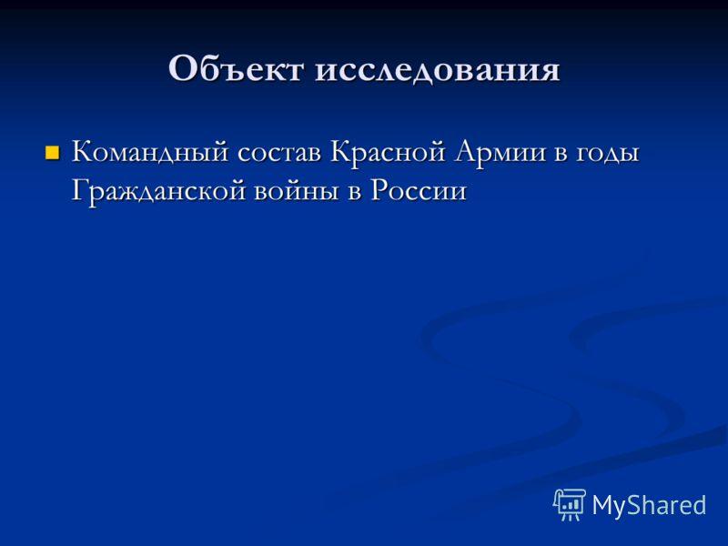 Объект исследования Командный состав Красной Армии в годы Гражданской войны в России Командный состав Красной Армии в годы Гражданской войны в России