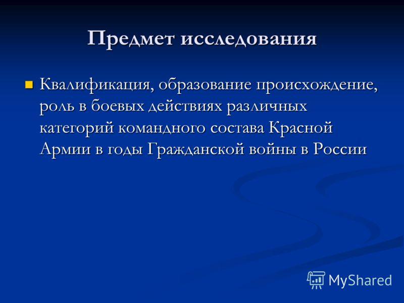 Предмет исследования Квалификация, образование происхождение, роль в боевых действиях различных категорий командного состава Красной Армии в годы Гражданской войны в России Квалификация, образование происхождение, роль в боевых действиях различных ка
