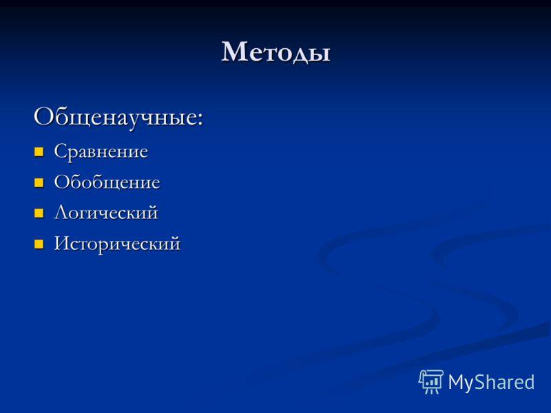 Методы Общенаучные: Сравнение Сравнение Обобщение Обобщение Логический Логический Исторический Исторический