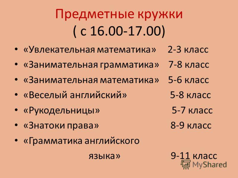 Предметные кружки ( с 16.00-17.00) «Увлекательная математика» 2-3 класс «Занимательная грамматика» 7-8 класс «Занимательная математика» 5-6 класс «Веселый английский» 5-8 класс «Рукодельницы» 5-7 класс «Знатоки права» 8-9 класс «Грамматика английског