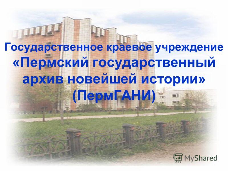 Государственное краевое учреждение «Пермский государственный архив новейшей истории» (ПермГАНИ)