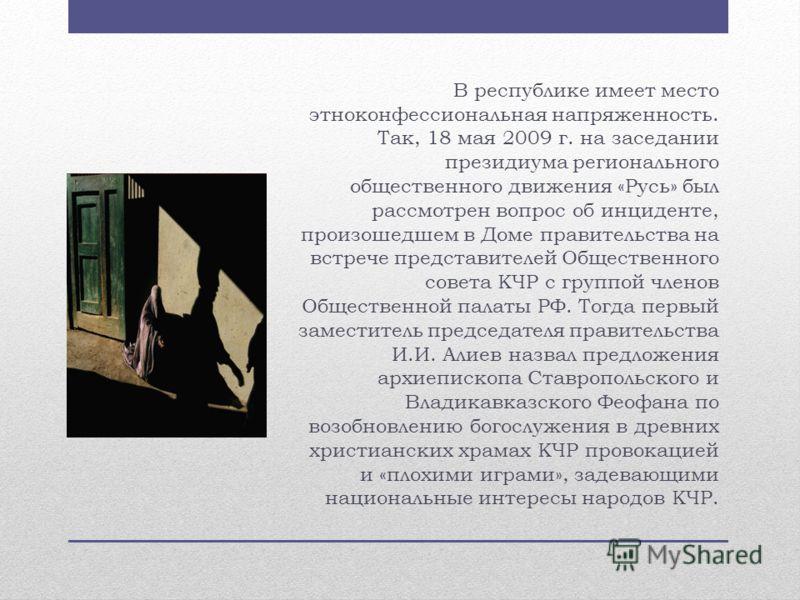 В республике имеет место этноконфессиональная напряженность. Так, 18 мая 2009 г. на заседании президиума регионального общественного движения «Русь» был рассмотрен вопрос об инциденте, произошедшем в Доме правительства на встрече представителей Общес