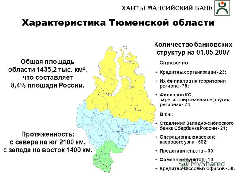 Характеристика Тюменской области Общая площадь области 1435,2 тыс. км 2, что составляет 8,4% площади России. Количество банковских структур на 01.05.2007 Справочно: Кредитных организаций - 23; Их филиалов на территории региона - 78; Филиалов КО, заре