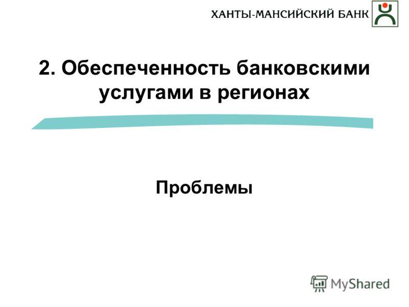 2. Обеспеченность банковскими услугами в регионах Проблемы